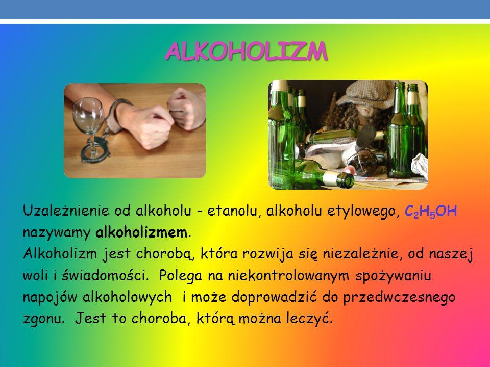 ALKOHOLIZM Uzależnienie od alkoholu - etanolu, alkoholu etylowego, C2H5OH. nazywamy alkoholizmem.