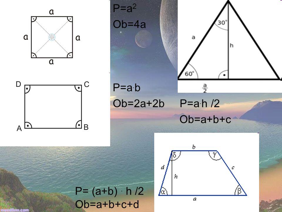 P=a2 Ob=4a P=a.b Ob=2a+2b P=a.h /2 Ob=a+b+c P= (a+b) . h /2 Ob=a+b+c+d