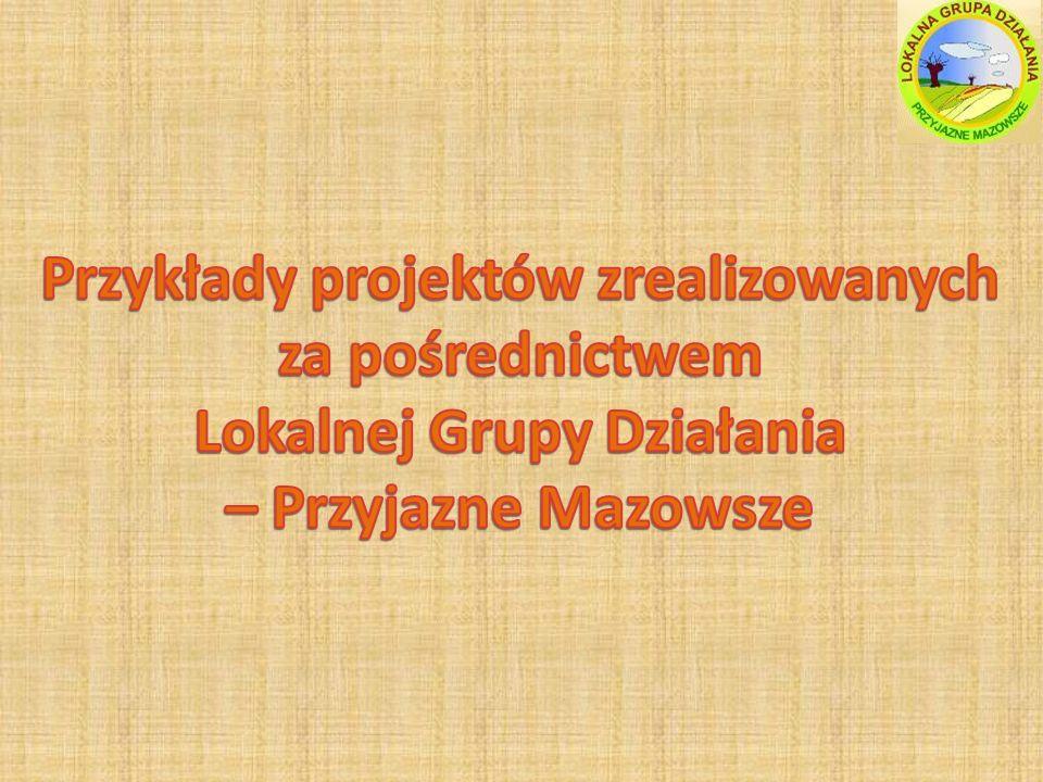 Przykłady projektów zrealizowanych za pośrednictwem Lokalnej Grupy Działania – Przyjazne Mazowsze