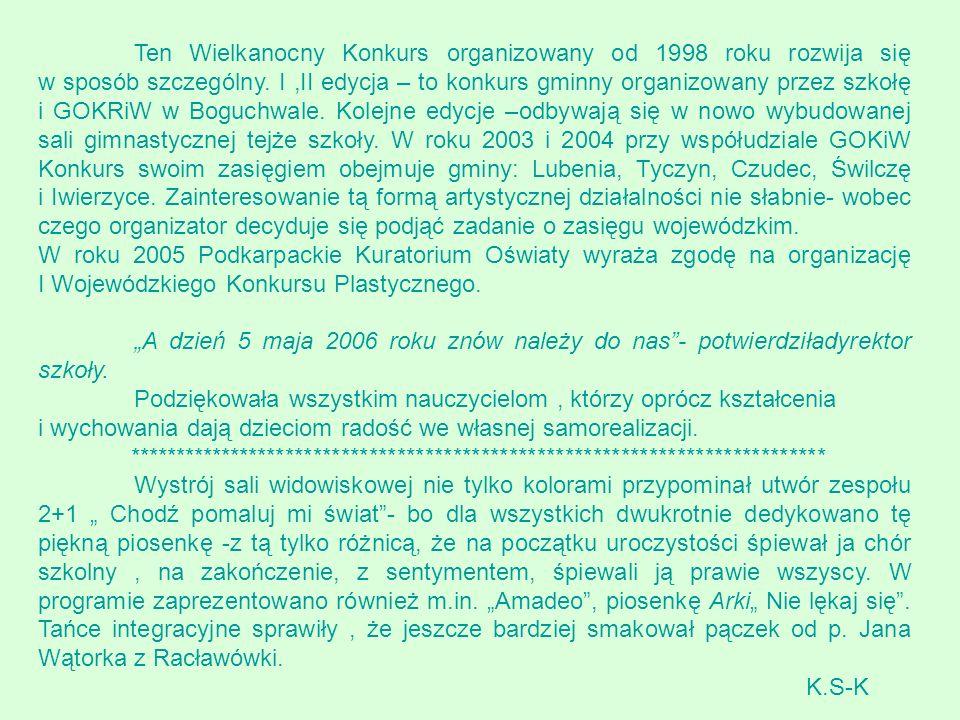 Ten Wielkanocny Konkurs organizowany od 1998 roku rozwija się w sposób szczególny. I ,II edycja – to konkurs gminny organizowany przez szkołę i GOKRiW w Boguchwale. Kolejne edycje –odbywają się w nowo wybudowanej sali gimnastycznej tejże szkoły. W roku 2003 i 2004 przy współudziale GOKiW Konkurs swoim zasięgiem obejmuje gminy: Lubenia, Tyczyn, Czudec, Świlczę i Iwierzyce. Zainteresowanie tą formą artystycznej działalności nie słabnie- wobec czego organizator decyduje się podjąć zadanie o zasięgu wojewódzkim.