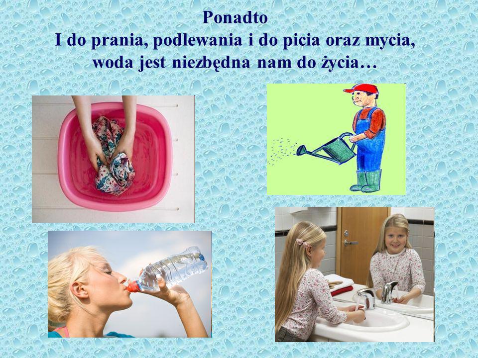 Ponadto I do prania, podlewania i do picia oraz mycia, woda jest niezbędna nam do życia…