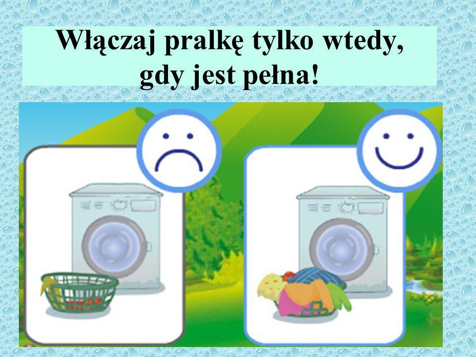 Włączaj pralkę tylko wtedy, gdy jest pełna!