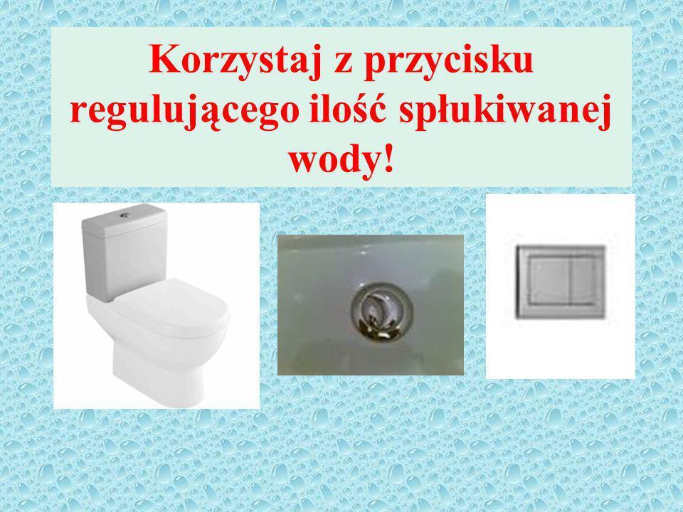 Korzystaj z przycisku regulującego ilość spłukiwanej wody!