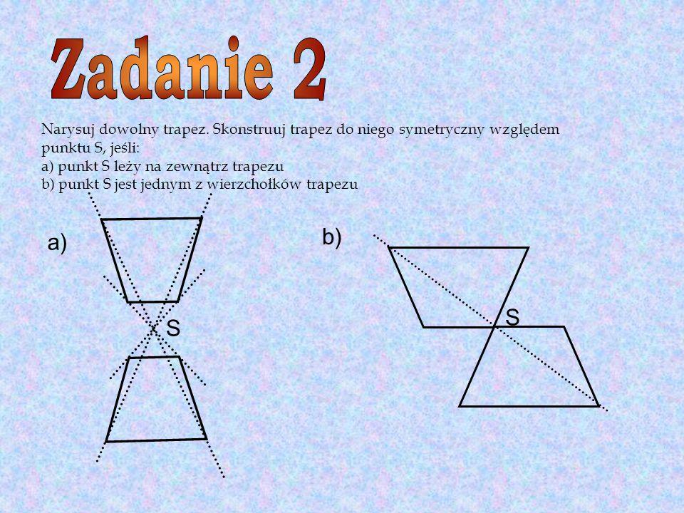 Zadanie 2 Narysuj dowolny trapez. Skonstruuj trapez do niego symetryczny względem. punktu S, jeśli: