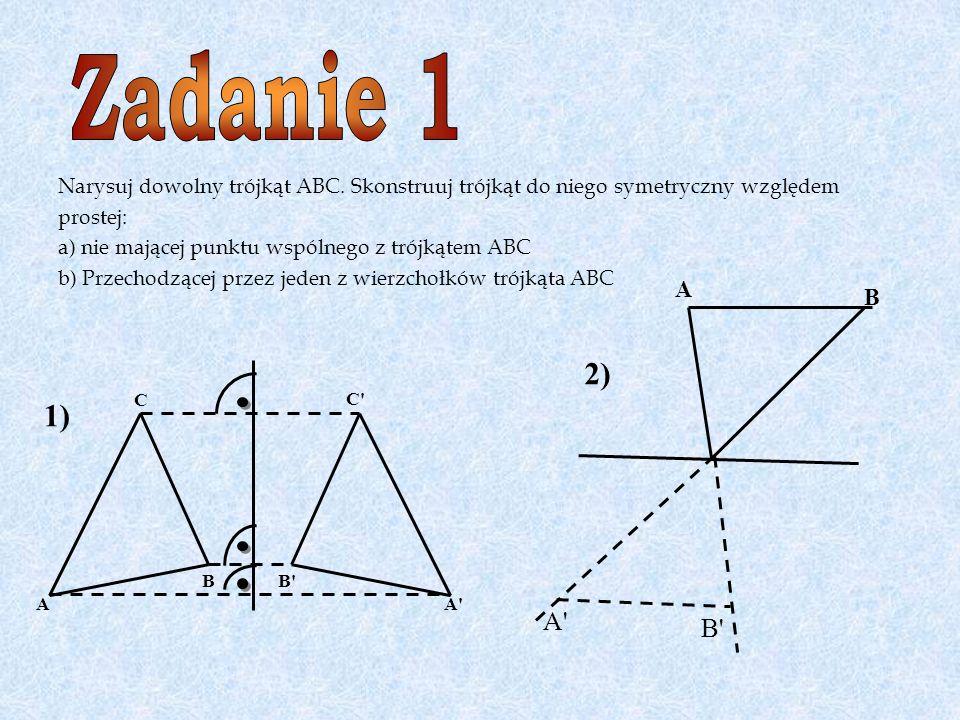 Zadanie 1 Narysuj dowolny trójkąt ABC. Skonstruuj trójkąt do niego symetryczny względem. prostej: a) nie mającej punktu wspólnego z trójkątem ABC.