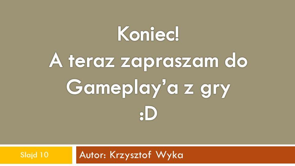 Koniec! A teraz zapraszam do Gameplay'a z gry :D Autor: Krzysztof Wyka