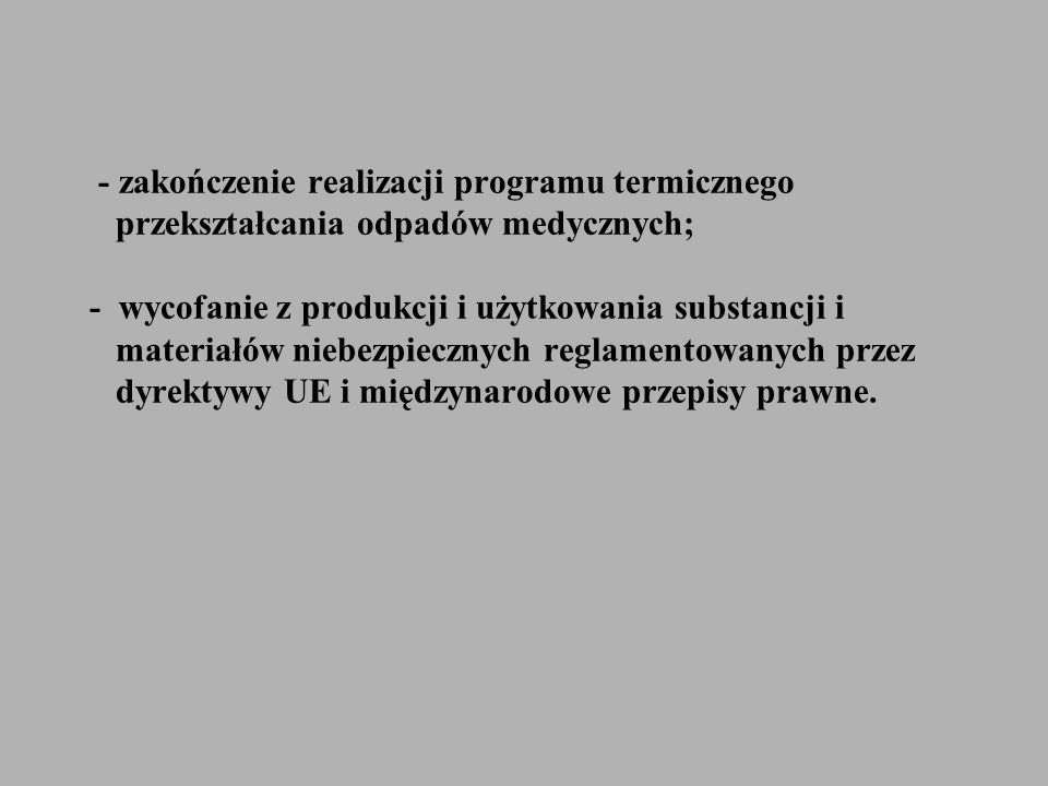 - zakończenie realizacji programu termicznego przekształcania odpadów medycznych; - wycofanie z produkcji i użytkowania substancji i materiałów niebezpiecznych reglamentowanych przez dyrektywy UE i międzynarodowe przepisy prawne.