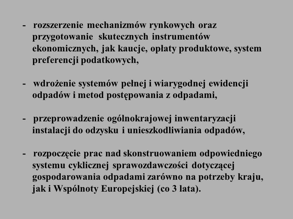 - rozszerzenie mechanizmów rynkowych oraz przygotowanie skutecznych instrumentów ekonomicznych, jak kaucje, opłaty produktowe, system preferencji podatkowych, - wdrożenie systemów pełnej i wiarygodnej ewidencji odpadów i metod postępowania z odpadami, - przeprowadzenie ogólnokrajowej inwentaryzacji instalacji do odzysku i unieszkodliwiania odpadów, - rozpoczęcie prac nad skonstruowaniem odpowiedniego systemu cyklicznej sprawozdawczości dotyczącej gospodarowania odpadami zarówno na potrzeby kraju, jak i Wspólnoty Europejskiej (co 3 lata).