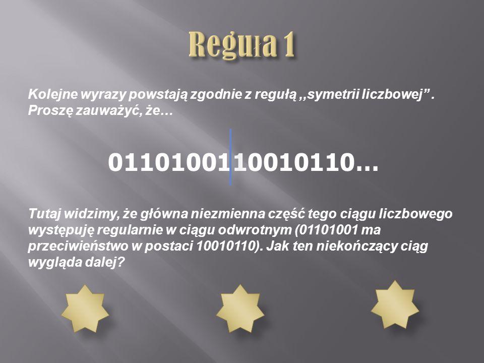 Reguła 1 Kolejne wyrazy powstają zgodnie z regułą ,,symetrii liczbowej'' . Proszę zauważyć, że… 0110100110010110…