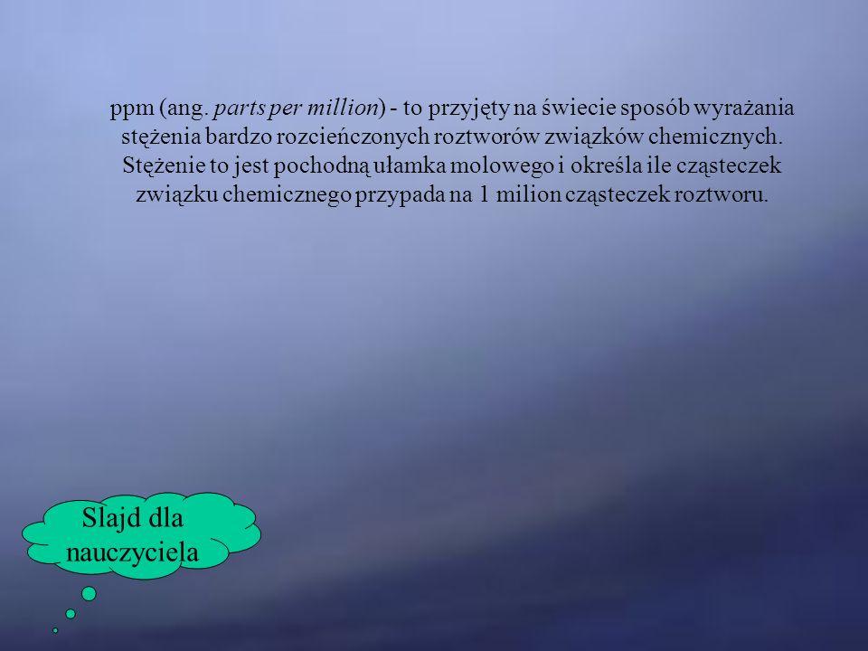 ppm (ang. parts per million) - to przyjęty na świecie sposób wyrażania stężenia bardzo rozcieńczonych roztworów związków chemicznych. Stężenie to jest pochodną ułamka molowego i określa ile cząsteczek związku chemicznego przypada na 1 milion cząsteczek roztworu.