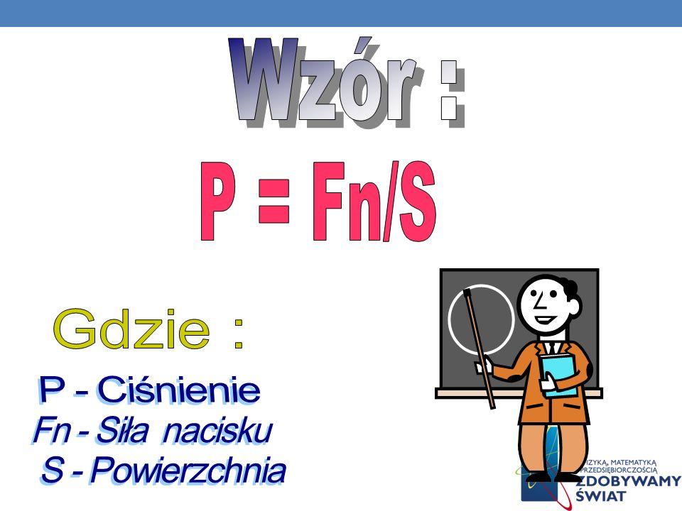 Wzór : P = Fn/S Gdzie : P - Ciśnienie Fn - Siła nacisku