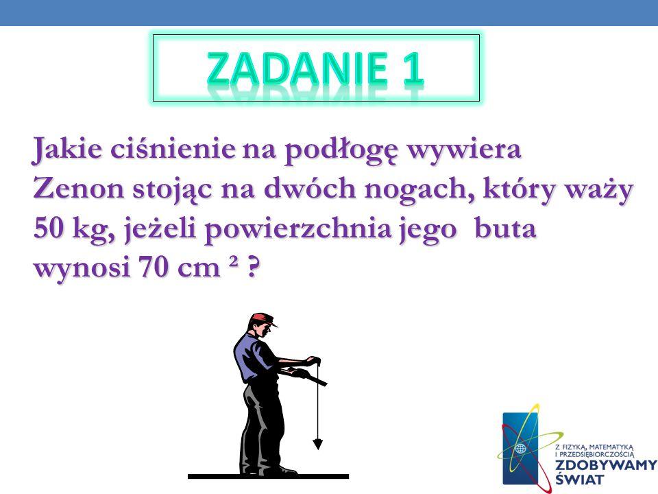Zadanie 1 Jakie ciśnienie na podłogę wywiera Zenon stojąc na dwóch nogach, który waży 50 kg, jeżeli powierzchnia jego buta wynosi 70 cm ²
