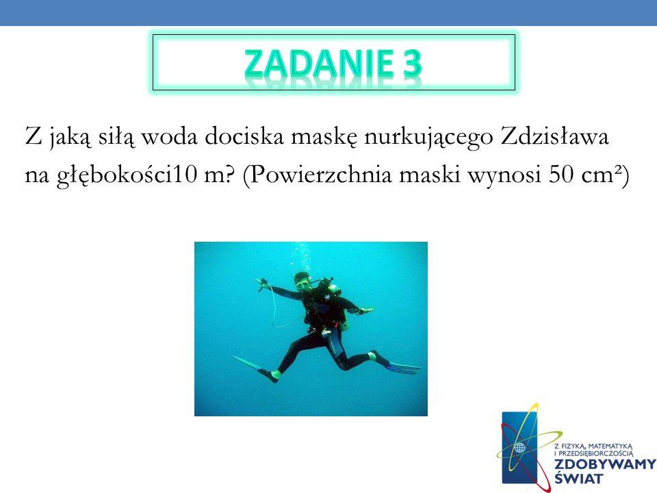 Zadanie 3Z jaką siłą woda dociska maskę nurkującego Zdzisława na głębokości10 m.