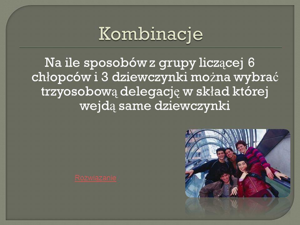 KombinacjeNa ile sposobów z grupy liczącej 6 chłopców i 3 dziewczynki można wybrać trzyosobową delegację w skład której wejdą same dziewczynki.