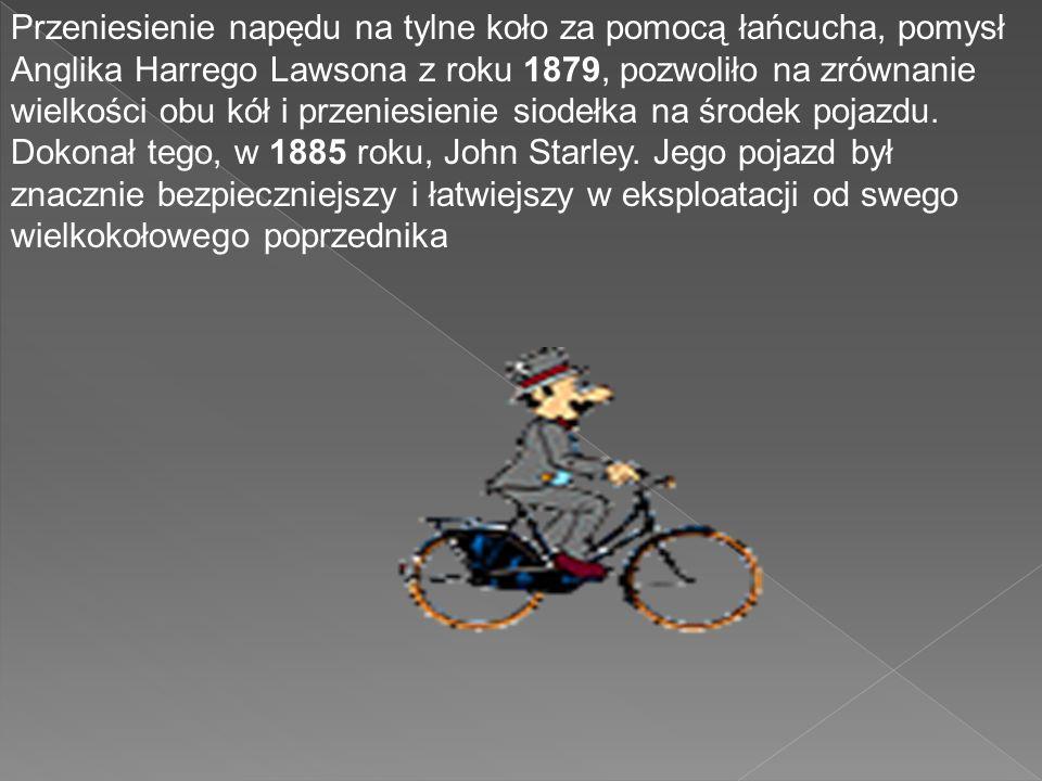 Przeniesienie napędu na tylne koło za pomocą łańcucha, pomysł Anglika Harrego Lawsona z roku 1879, pozwoliło na zrównanie wielkości obu kół i przeniesienie siodełka na środek pojazdu.