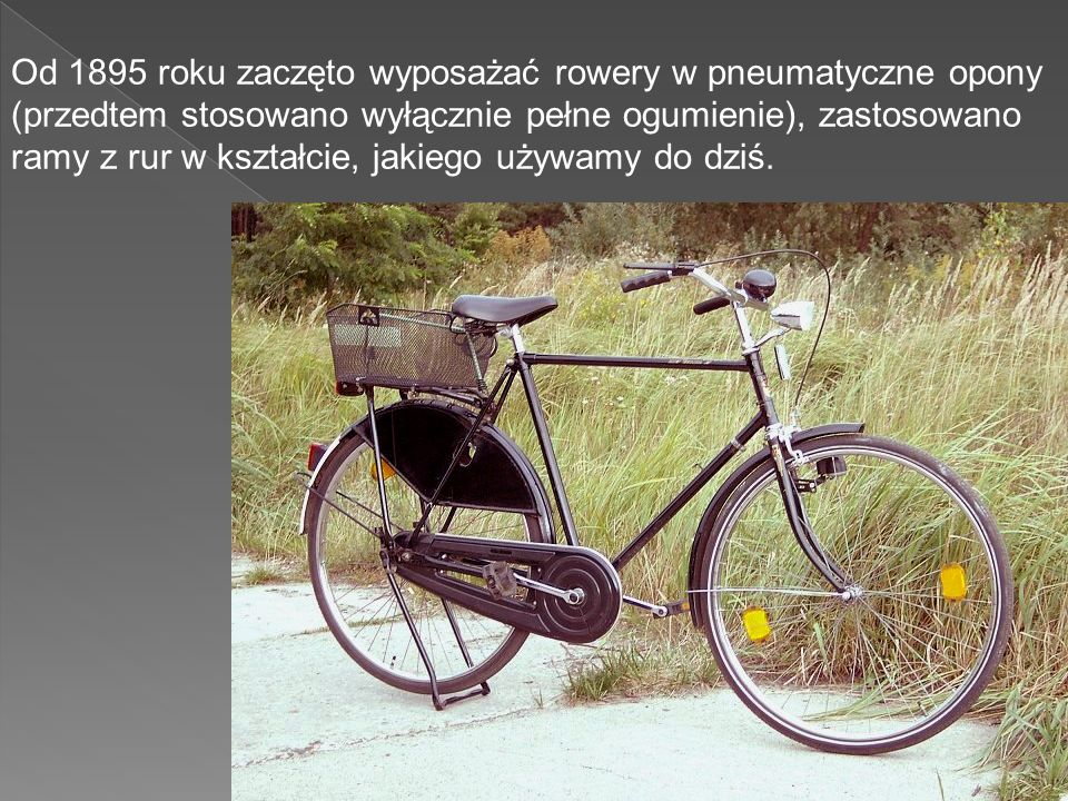 Od 1895 roku zaczęto wyposażać rowery w pneumatyczne opony (przedtem stosowano wyłącznie pełne ogumienie), zastosowano ramy z rur w kształcie, jakiego używamy do dziś.