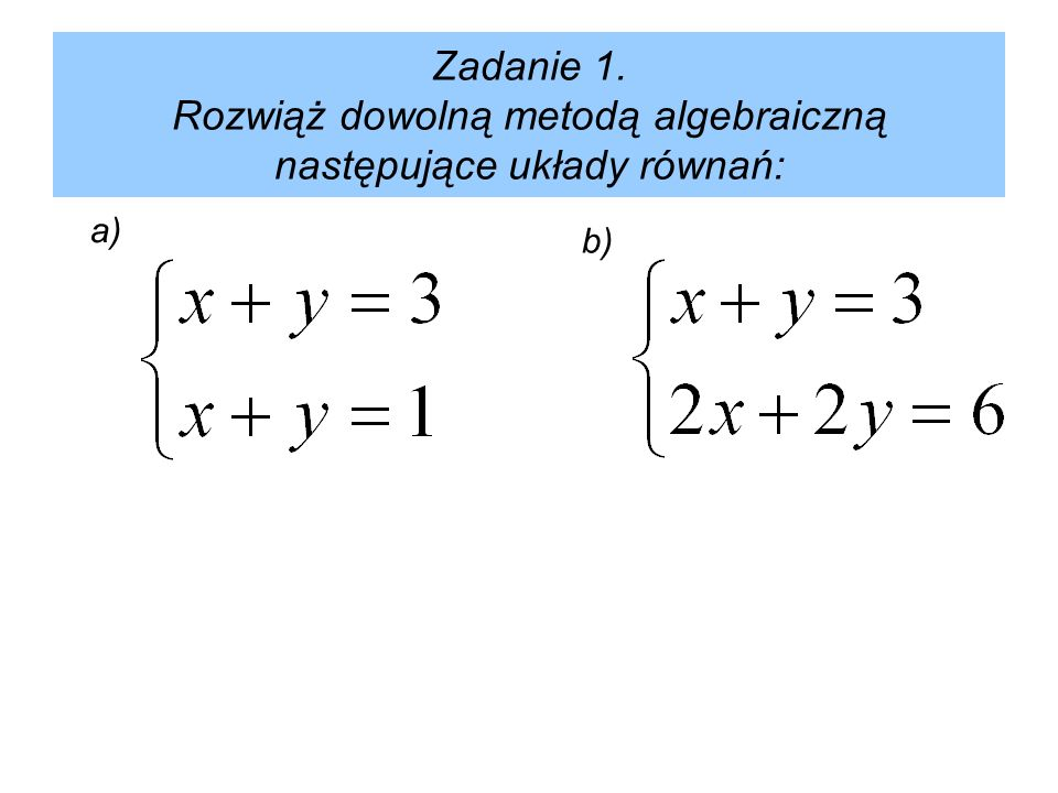 Zadanie 1. Rozwiąż dowolną metodą algebraiczną następujące układy równań: