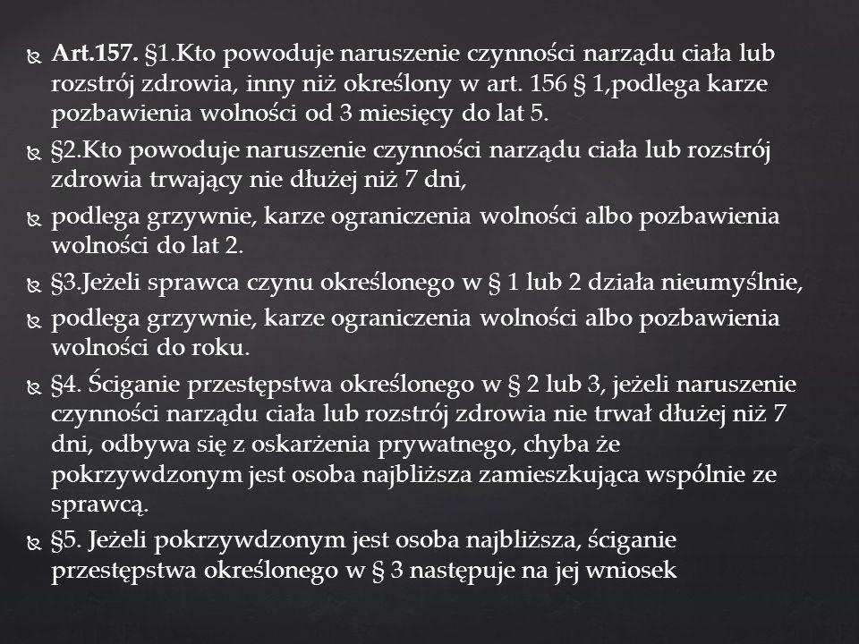 Art.157. §1.Kto powoduje naruszenie czynności narządu ciała lub rozstrój zdrowia, inny niż określony w art. 156 § 1,podlega karze pozbawienia wolności od 3 miesięcy do lat 5.