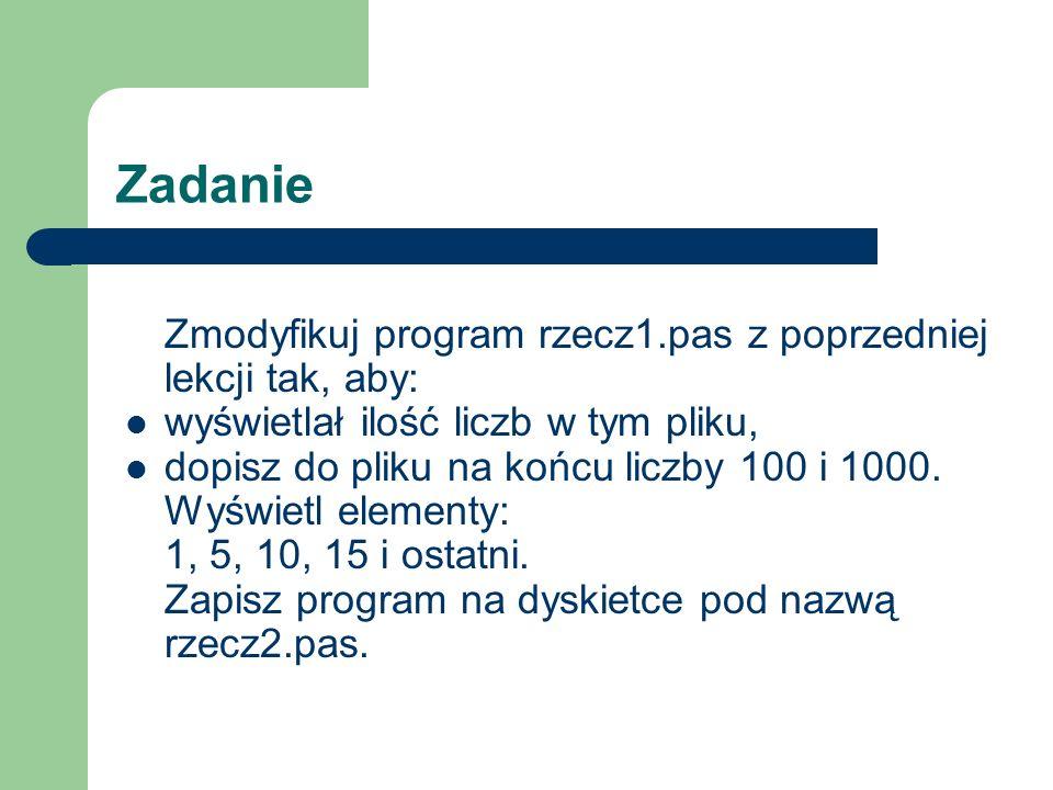 Zadanie Zmodyfikuj program rzecz1.pas z poprzedniej lekcji tak, aby: