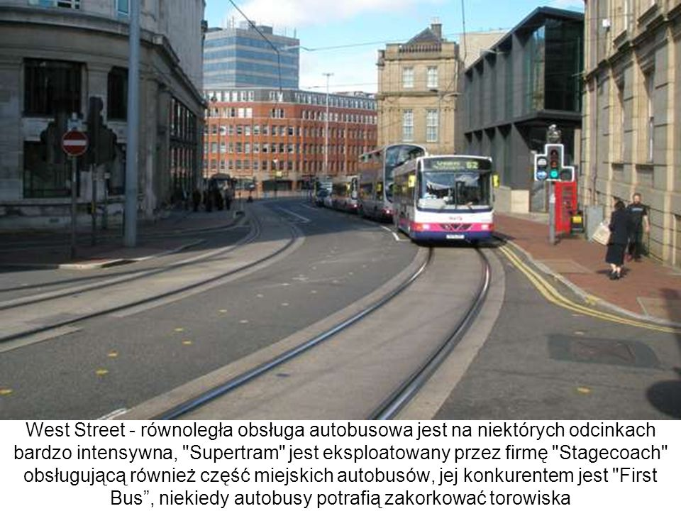 West Street - równoległa obsługa autobusowa jest na niektórych odcinkach bardzo intensywna, Supertram jest eksploatowany przez firmę Stagecoach obsługującą również część miejskich autobusów, jej konkurentem jest First Bus , niekiedy autobusy potrafią zakorkować torowiska