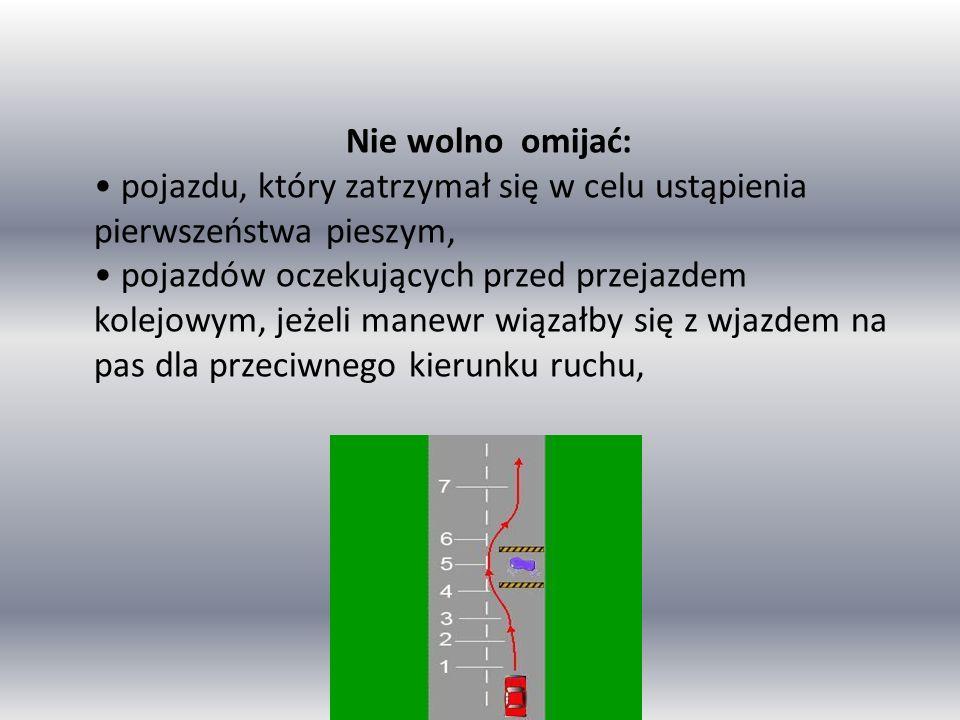 Nie wolno omijać: • pojazdu, który zatrzymał się w celu ustąpienia pierwszeństwa pieszym, • pojazdów oczekujących przed przejazdem kolejowym, jeżeli manewr wiązałby się z wjazdem na pas dla przeciwnego kierunku ruchu,