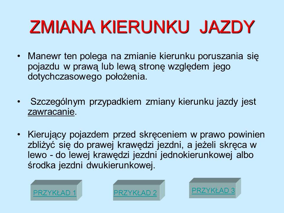 ZMIANA KIERUNKU JAZDYManewr ten polega na zmianie kierunku poruszania się pojazdu w prawą lub lewą stronę względem jego dotychczasowego położenia.