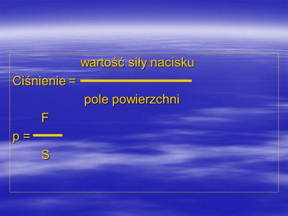 wartość siły nacisku Ciśnienie = pole powierzchni F p = S