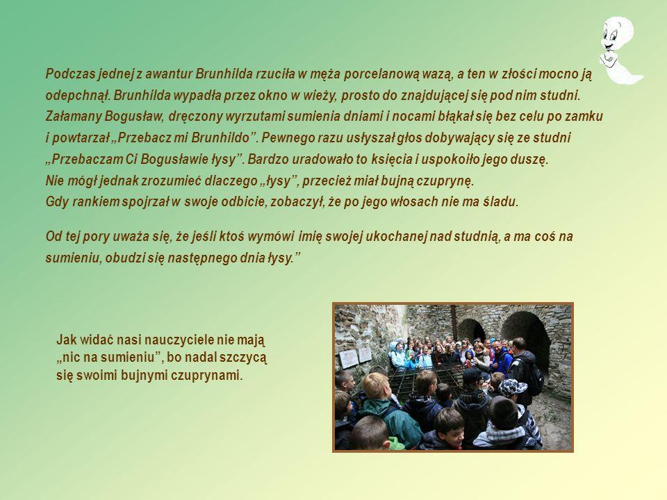 Podczas jednej z awantur Brunhilda rzuciła w męża porcelanową wazą, a ten w złości mocno ją odepchnął. Brunhilda wypadła przez okno w wieży, prosto do znajdującej się pod nim studni. Załamany Bogusław, dręczony wyrzutami sumienia dniami i nocami błąkał się bez celu po zamku