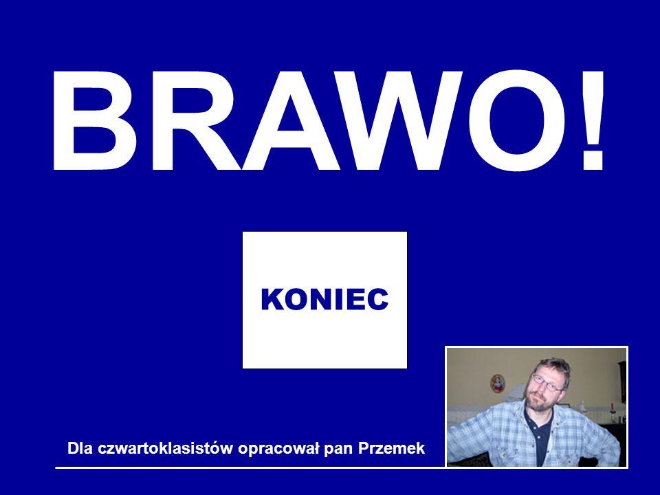 BRAWO! KONIEC Dla czwartoklasistów opracował pan Przemek