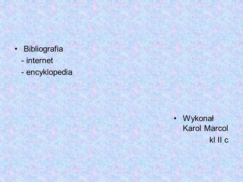 Bibliografia - internet - encyklopedia Wykonał Karol Marcol kl II c
