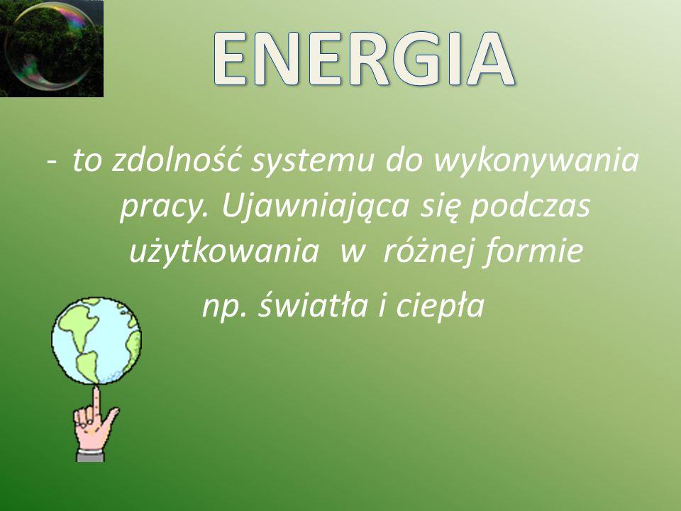 ENERGIA to zdolność systemu do wykonywania pracy. Ujawniająca się podczas użytkowania w różnej formie.