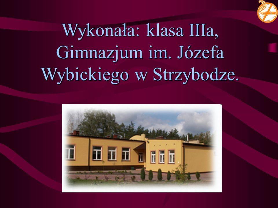 Wykonała: klasa IIIa, Gimnazjum im. Józefa Wybickiego w Strzybodze.