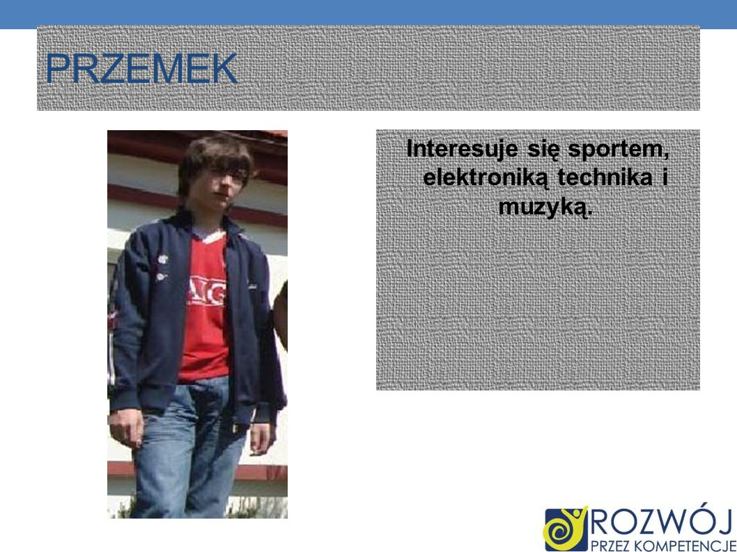 Interesuje się sportem, elektroniką technika i muzyką.