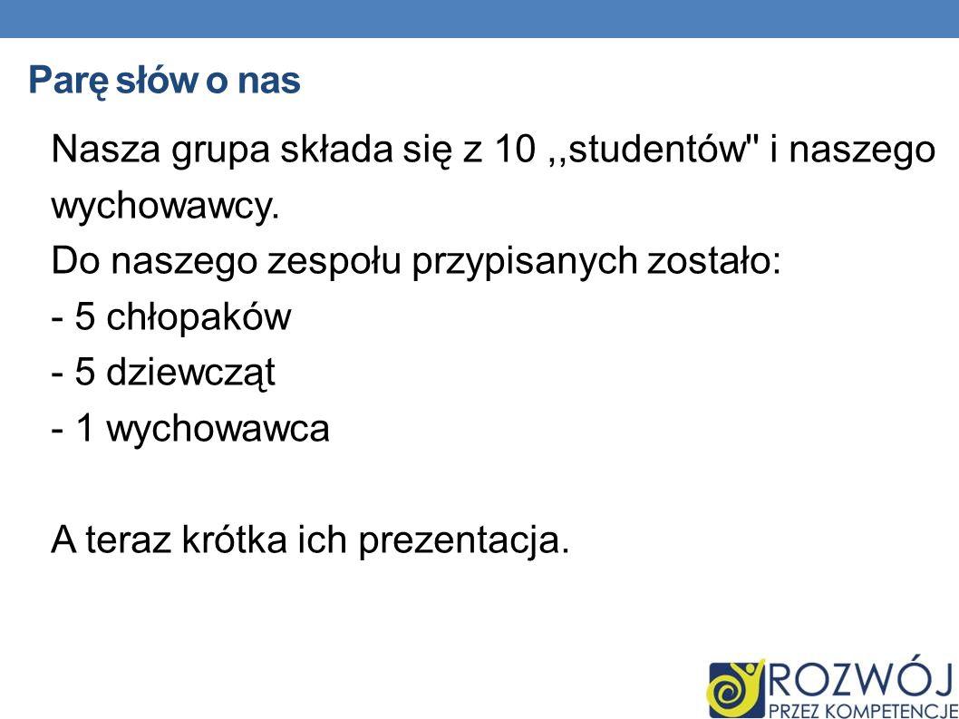 Parę słów o nas Nasza grupa składa się z 10 ,,studentów i naszego. wychowawcy. Do naszego zespołu przypisanych zostało: