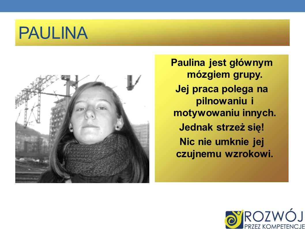 PAULINA Paulina jest głównym mózgiem grupy.