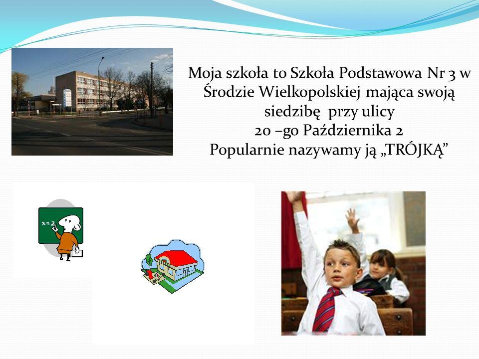 """Moja szkoła to Szkoła Podstawowa Nr 3 w Środzie Wielkopolskiej mająca swoją siedzibę przy ulicy 20 –go Października 2 Popularnie nazywamy ją """"TRÓJKĄ"""
