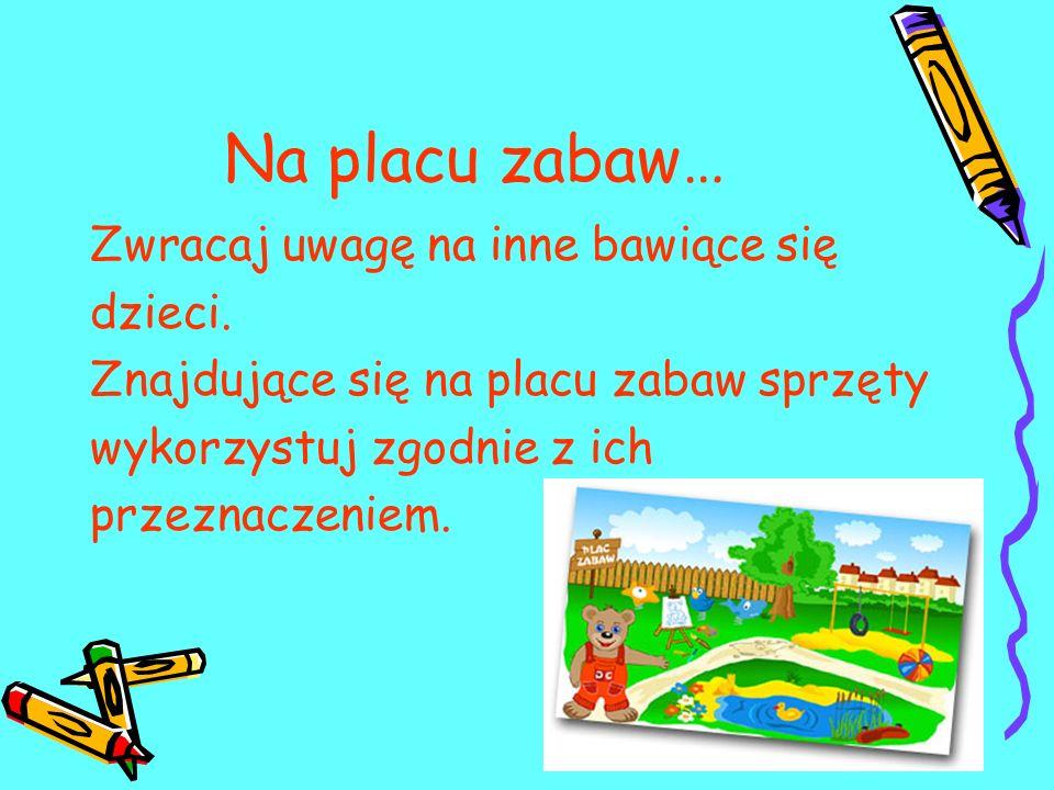 Na placu zabaw… Zwracaj uwagę na inne bawiące się dzieci.