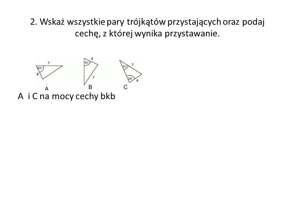 2. Wskaż wszystkie pary trójkątów przystających oraz podaj cechę, z której wynika przystawanie.