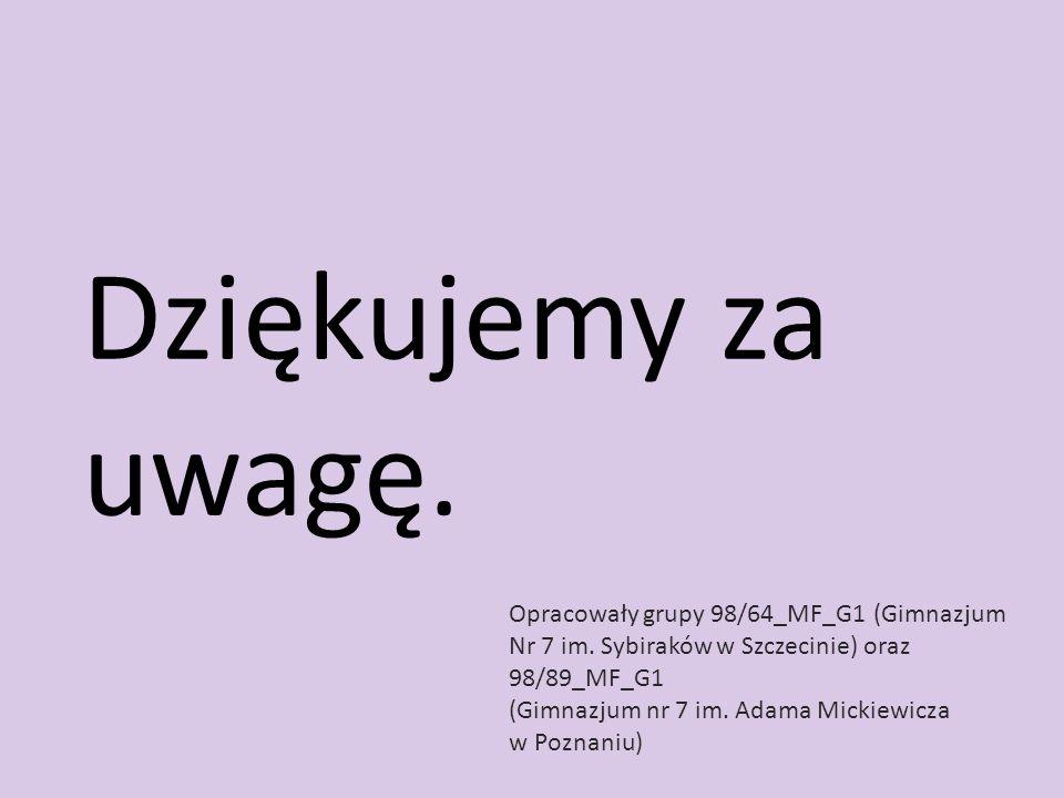 Dziękujemy za uwagę.Opracowały grupy 98/64_MF_G1 (Gimnazjum Nr 7 im. Sybiraków w Szczecinie) oraz 98/89_MF_G1.