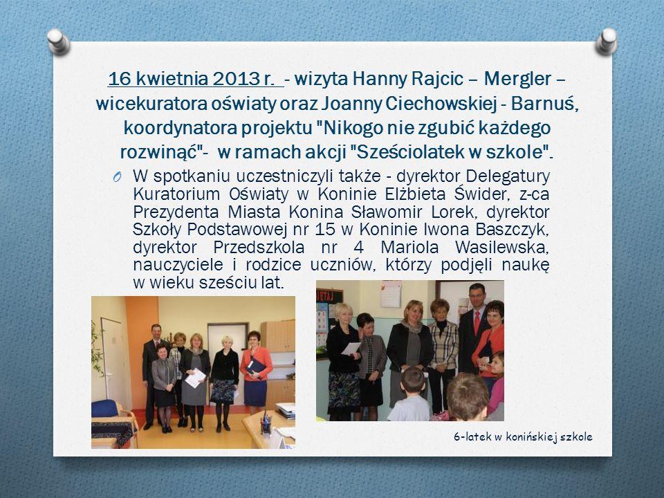 16 kwietnia 2013 r. - wizyta Hanny Rajcic – Mergler – wicekuratora oświaty oraz Joanny Ciechowskiej - Barnuś, koordynatora projektu Nikogo nie zgubić każdego rozwinąć - w ramach akcji Sześciolatek w szkole .