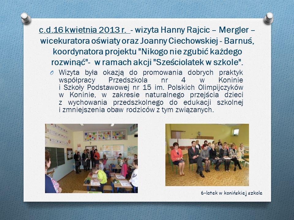 c.d.16 kwietnia 2013 r. - wizyta Hanny Rajcic – Mergler – wicekuratora oświaty oraz Joanny Ciechowskiej - Barnuś, koordynatora projektu Nikogo nie zgubić każdego rozwinąć - w ramach akcji Sześciolatek w szkole .
