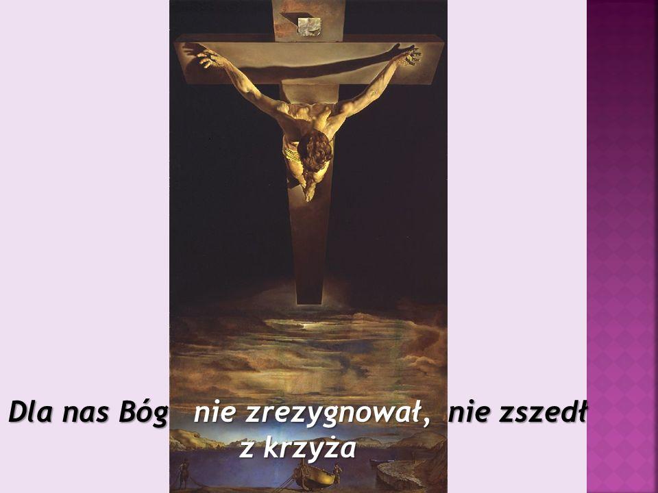 Dla nas Bóg nie zrezygnował, nie zszedł