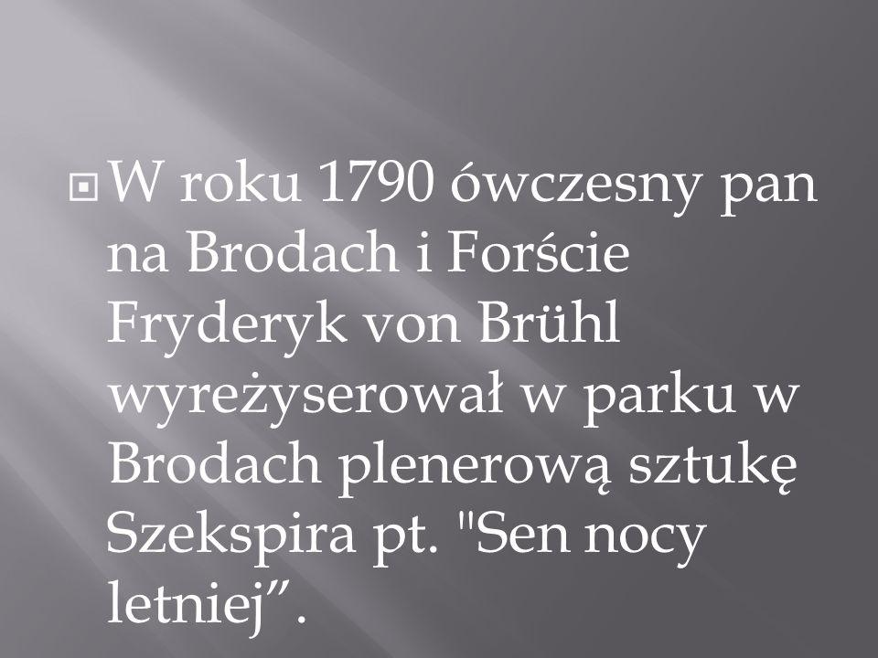 W roku 1790 ówczesny pan na Brodach i Forście Fryderyk von Brühl wyreżyserował w parku w Brodach plenerową sztukę Szekspira pt.