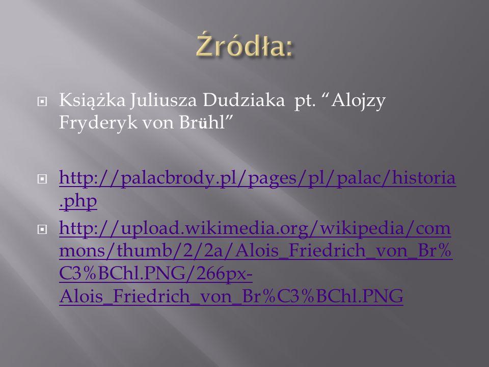 Źródła: Książka Juliusza Dudziaka pt. Alojzy Fryderyk von Brühl