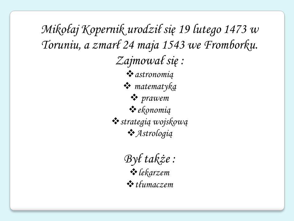Mikołaj Kopernik urodził się 19 lutego 1473 w Toruniu, a zmarł 24 maja 1543 we Fromborku. Zajmował się :