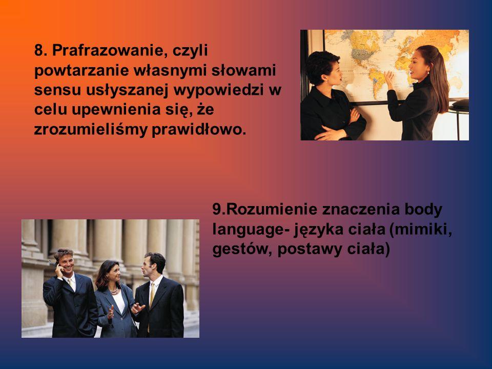8. Prafrazowanie, czyli powtarzanie własnymi słowami sensu usłyszanej wypowiedzi w celu upewnienia się, że zrozumieliśmy prawidłowo.
