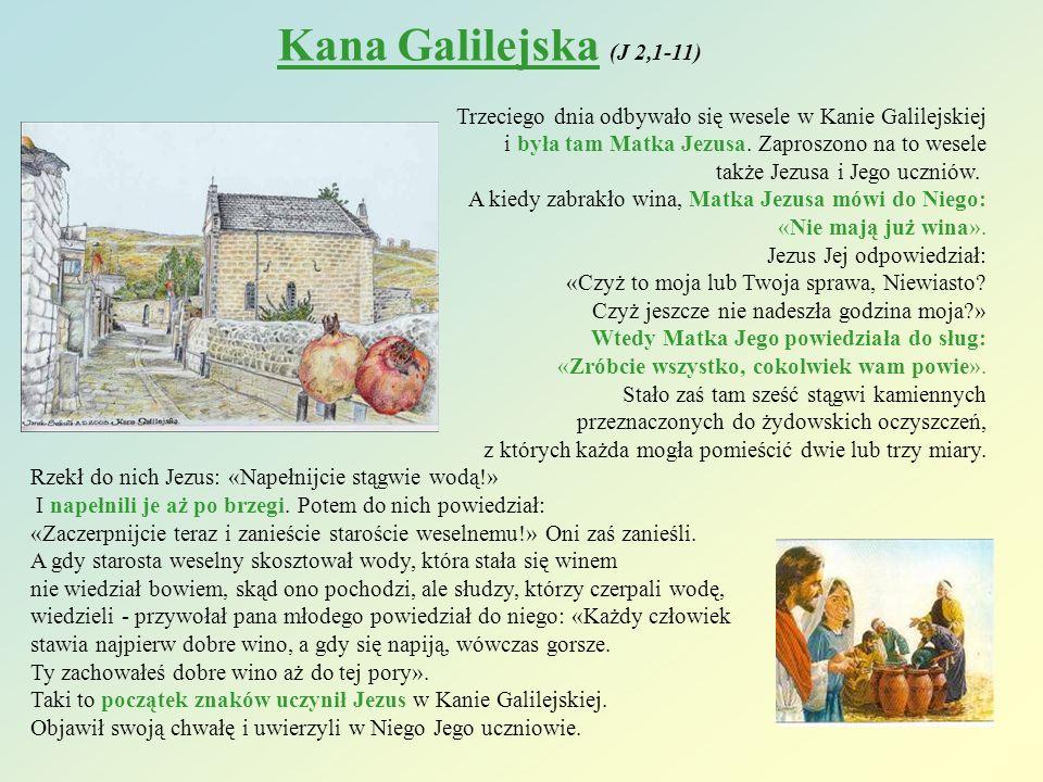 Kana Galilejska (J 2,1-11) Trzeciego dnia odbywało się wesele w Kanie Galilejskiej. i była tam Matka Jezusa. Zaproszono na to wesele.