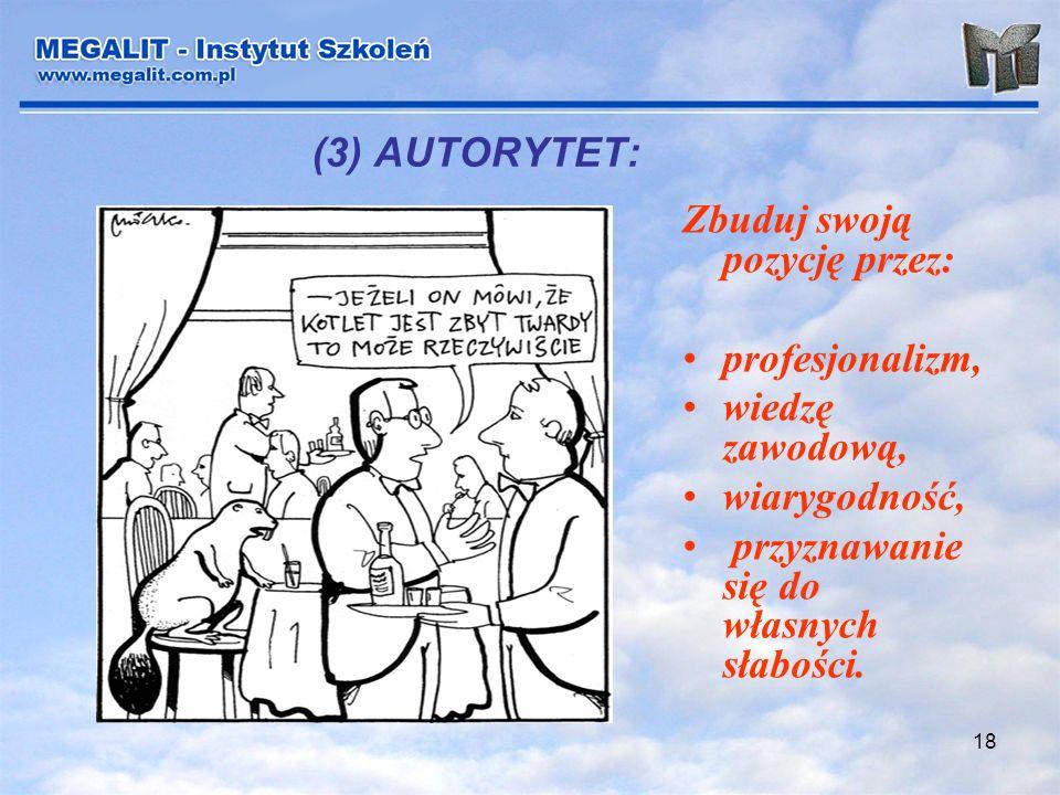 (3) AUTORYTET: Zbuduj swoją pozycję przez: profesjonalizm, wiedzę zawodową, wiarygodność, przyznawanie się do własnych słabości.