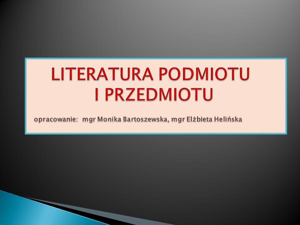 LITERATURA PODMIOTU I PRZEDMIOTU opracowanie: mgr Monika Bartoszewska, mgr Elżbieta Helińska