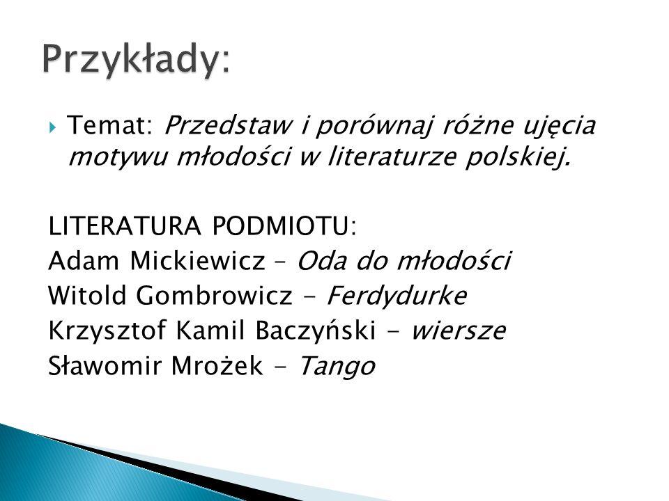 Przykłady: Temat: Przedstaw i porównaj różne ujęcia motywu młodości w literaturze polskiej. LITERATURA PODMIOTU: